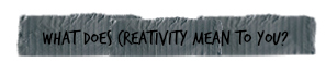 what does creativity mean to you.jpg