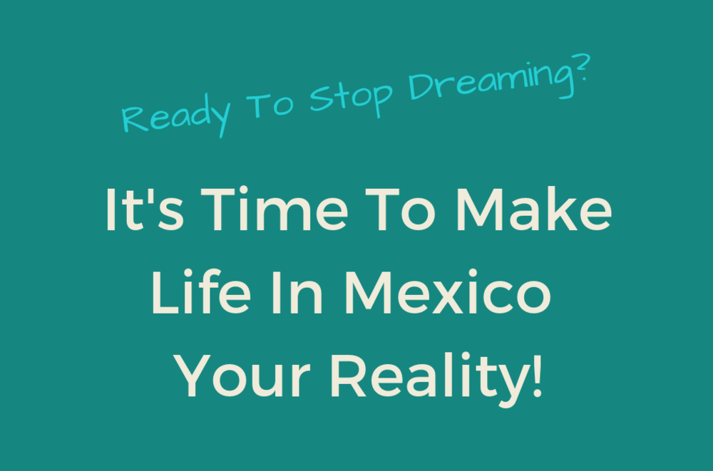 Ready To Stop Dreaming_ It's Time To Make Life In Mexico Your Reality!.png