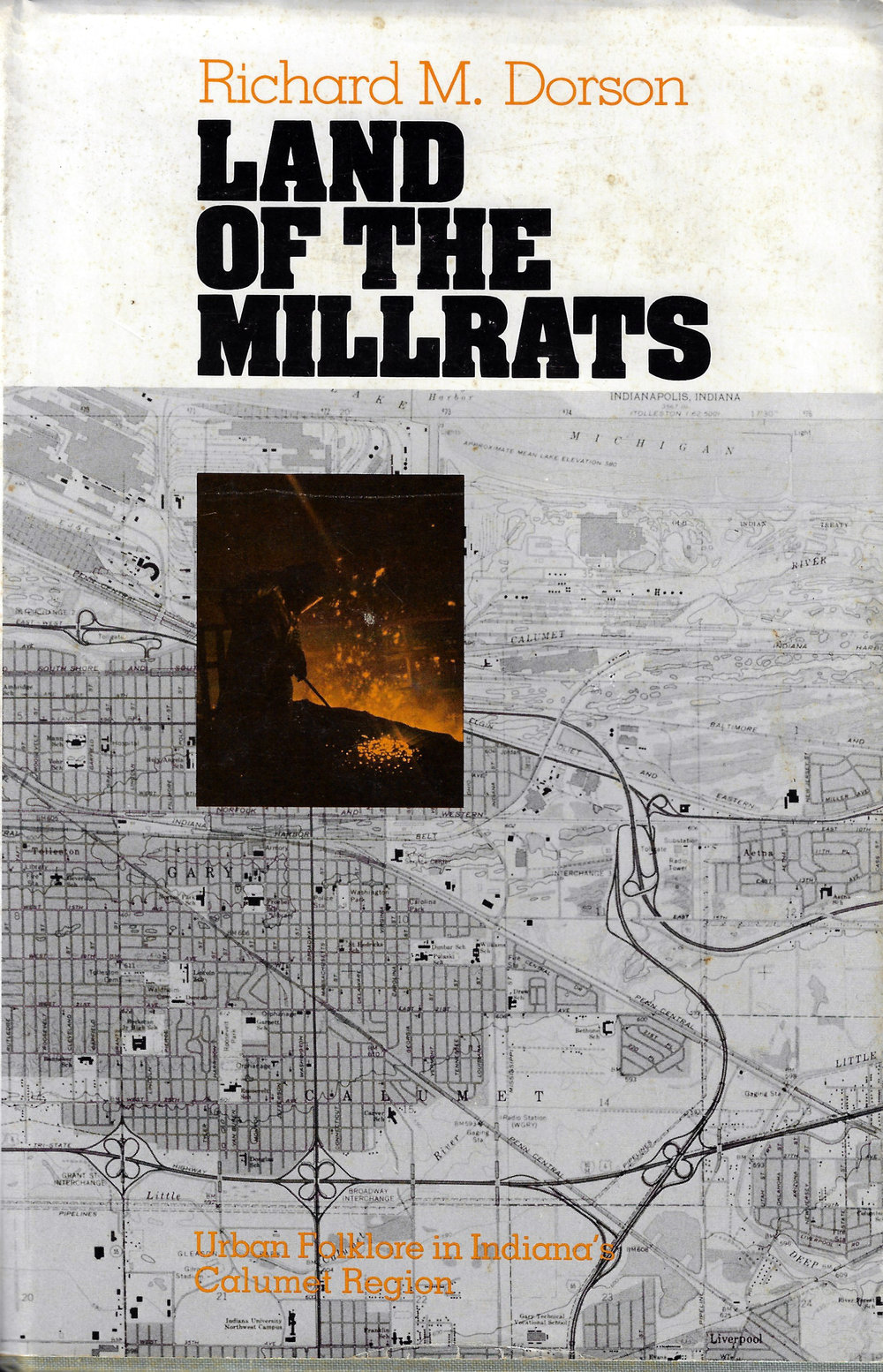 Land of the Millrats By Richard M. Dorson (1981)   Richard Dorson spent a lifetime collecting tales and legends. He was a folklorist at Indiana University. In this book, he explores some of the stories handed down by people living in Northwest Indiana. He devotes about a dozen pages to Whiting-Robertsdale, based on a tour of the city given to him by Calumet College professor Ed Zivich who passed along some of his stories about living in an ethnic community within one of the most heavily industrialized parts of the United States.