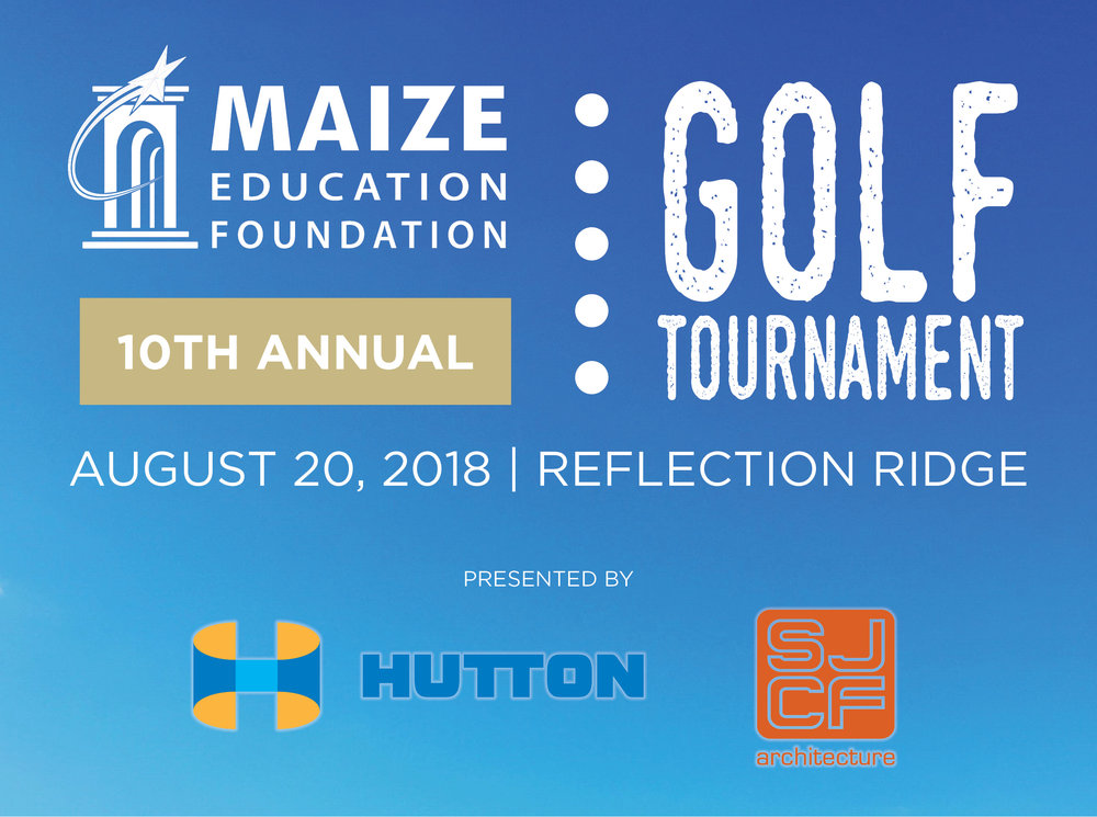 10th Annual Charity Golf Tournament - The Maize Education Foundation is excited to host its 10th Annual Charity Golf Tournament. Last year, almost 40 sponsors and nearly 30 teams helped us raise more than $45,000. Help us hit our goal of $50,000 in 2018!Proceeds help us provide funding to areas of greatest need in the district while covering the administrative costs of keeping the Foundation operational.Your support helps us positively affect thousands of students and families in the Maize School District!