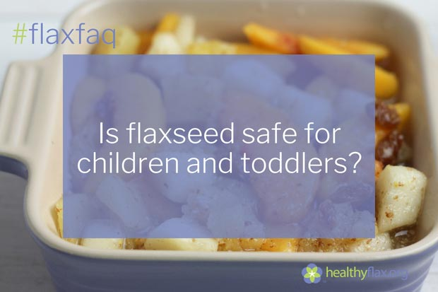 Answer - Flaxseed is a natural plant source of vital nutrients and is considered safe for healthy people of all age groups. We recommend no more than one-quarter tablespoon daily for young children.