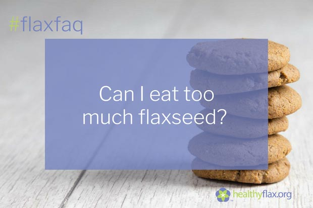 Answer - While flaxseed provides numerous health benefits, it is possible to get too much of a good thing. Cooking or baking with flaxseed is a perfectly safe practice. However, when raw flaxseed is added in large quantities to diets that do not contain a healthy mix of foods, health problems can develop. Like thousands of other plant seeds, flaxseed contains moderate amounts of natural compounds called cyanogenic glucosides. In an unbalanced diet containing too much uncooked flaxseed, cyanogenic compounds can build up in the body, leading to unpleasant and, on occasion, life-threatening reactions. Such a buildup has been documented in populations relying solely on a staple such as cassava in their diet. In these cases, the illness-causing deposits were not blocked by enzymes supplied by other foods in the diet. A balanced diet containing 50 g (approximately ¼ cup) of flaxseed daily does not increase glucoside buildup. In addition, cyanogenic compounds are made harmless by cooking.