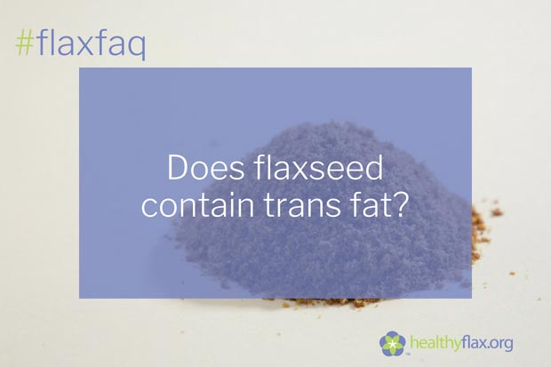 Answer - Trans fat increases the risk of heart disease and should be avoided. Trans fat is created when liquid vegetable oils are made into solid fats by a process called hydrogenation. Hydrogenated oils are often used in processed foods because they improve the taste and texture of the food and help keep the food fresher for longer. Flaxseed oil may contain a very tracer level of natural trans fats that do not cause heart disease (as associated with synthetic trans fatty acids).  Most of the fat in flaxseed is polyunsaturated, including the heart healthy omega-3 fatty acid alpha-linolenic acid.