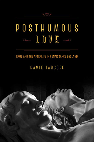 Posthumous Love: Eros and the Afterlife in Renaissance England (University of Chicago Press, 2014)
