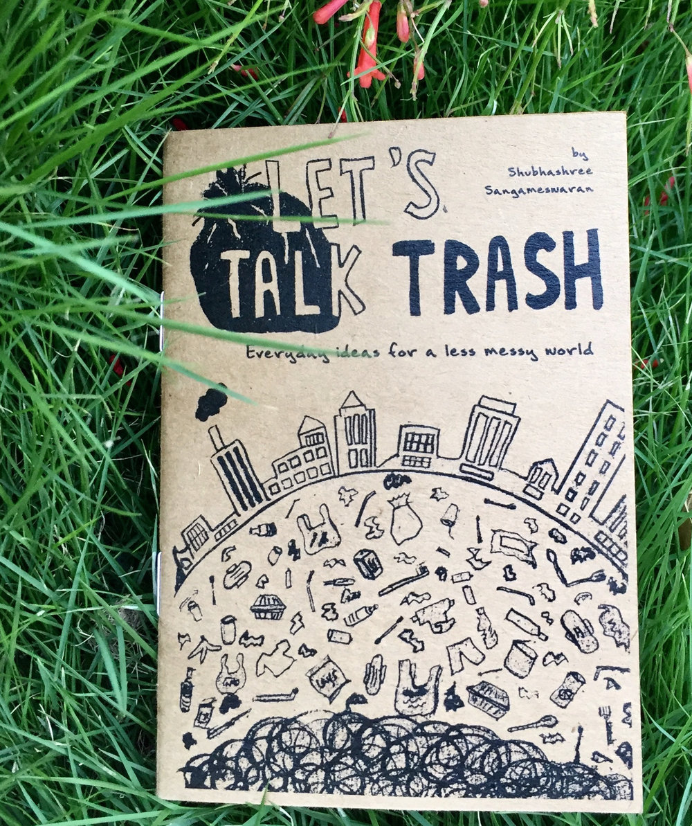 LET'S TALK TRASH - A little illustrated handbook by Shubhashree Sangameswaran with simple, everyday ideas towards a less messy world. Also, a brief look at the past to see what lessons we can learn from our earlier generations and how they were pretty effortlessly #zerowaste, even before it became a hashtag. If you're getting a bit disgruntled at the state of our planet and wondering where to start, this book is for you. If you're already 'woke' and you carry your own cutlery and #RefuseTheStraw, but some people STILL don't seem to get it - this book is a perfect gift for them!Please write to me if you'd like to order bulk copies at a discount for schools. I'd also love to send printable PDFs if required. Also, if you'd like to order multiple copies, drop me an email on thehungrypalette@gmail.com so we can work out a lower shipping rate.A6 size, 36 pages. Price: Rs 140 plus shipping and handling.