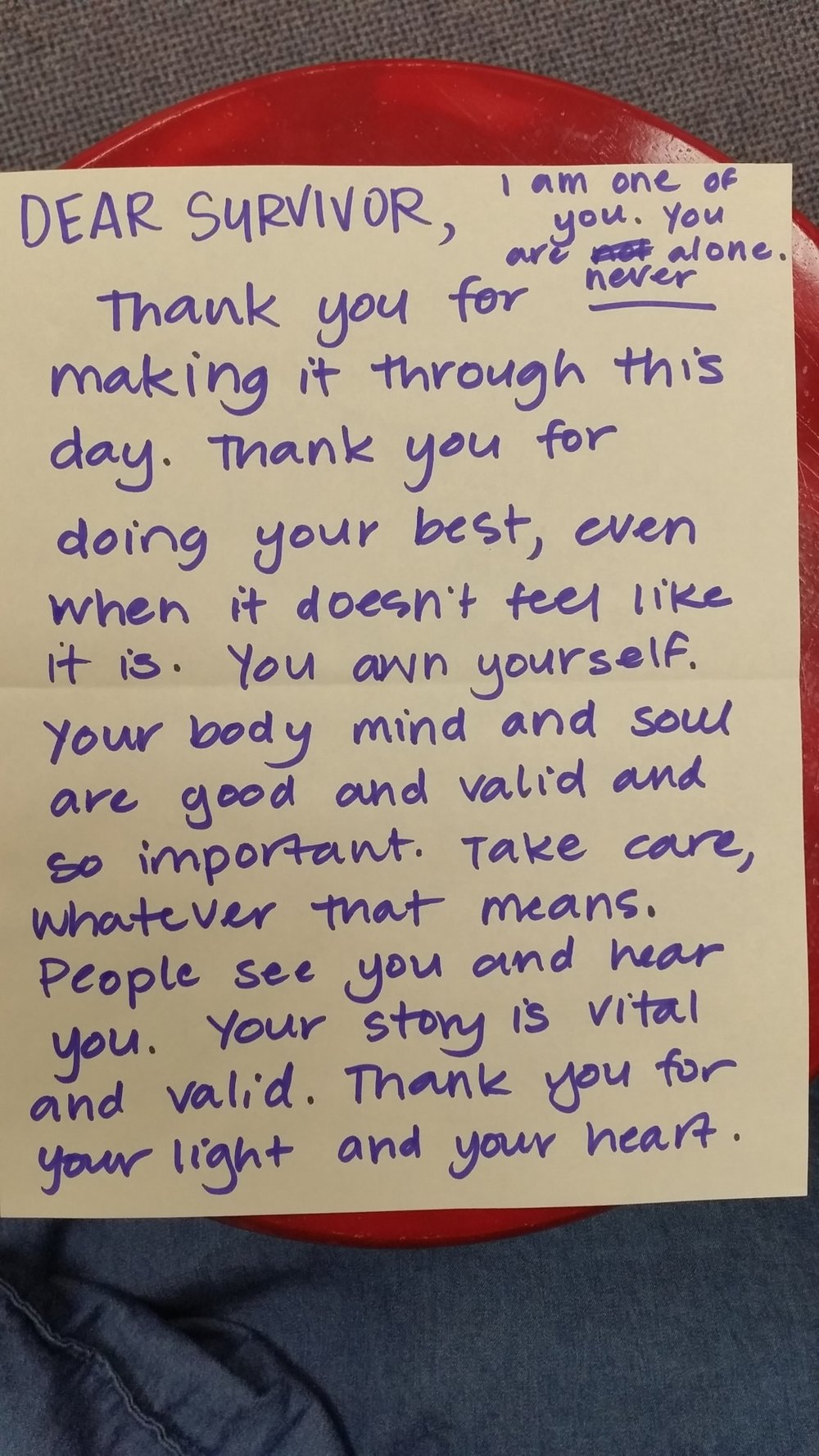Dear Survivor,   I am one of you. You are  never  alone.   Thank you for making it through this day. Thank you for doing your best, even when it doesn't feel like it is. You own yourself. Your body mind and soul are good and valid and so important. Take care, whatever that means. People see you and hear you. Your story is vital and valid. Thank you for your light and your heart.