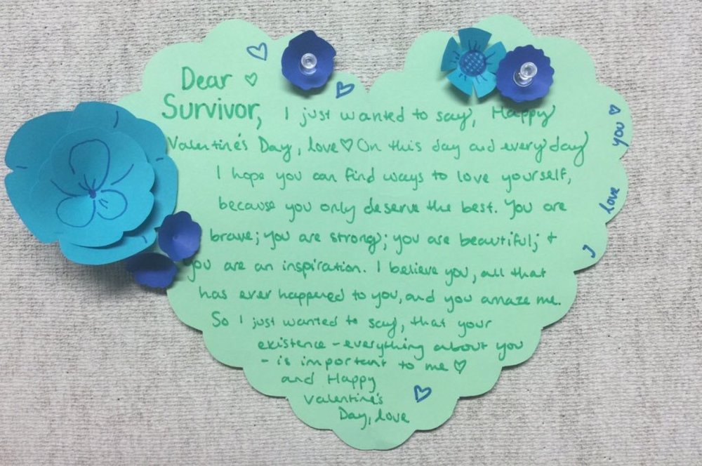 Dear Survivor,  I just wanted to say, Happy Valentine's Day, Love On this day and everyday.  I hope you can find ways to love yourself, because you only deserve the best. You are brave; you are strong; you are beautiful; & you are an inspiration. I believe you, all that has ever happened to you, and you amaze me.  So I just wanted to say, that your existence– everything about you– is important to me.  And Happy Valentine's Day, Love.