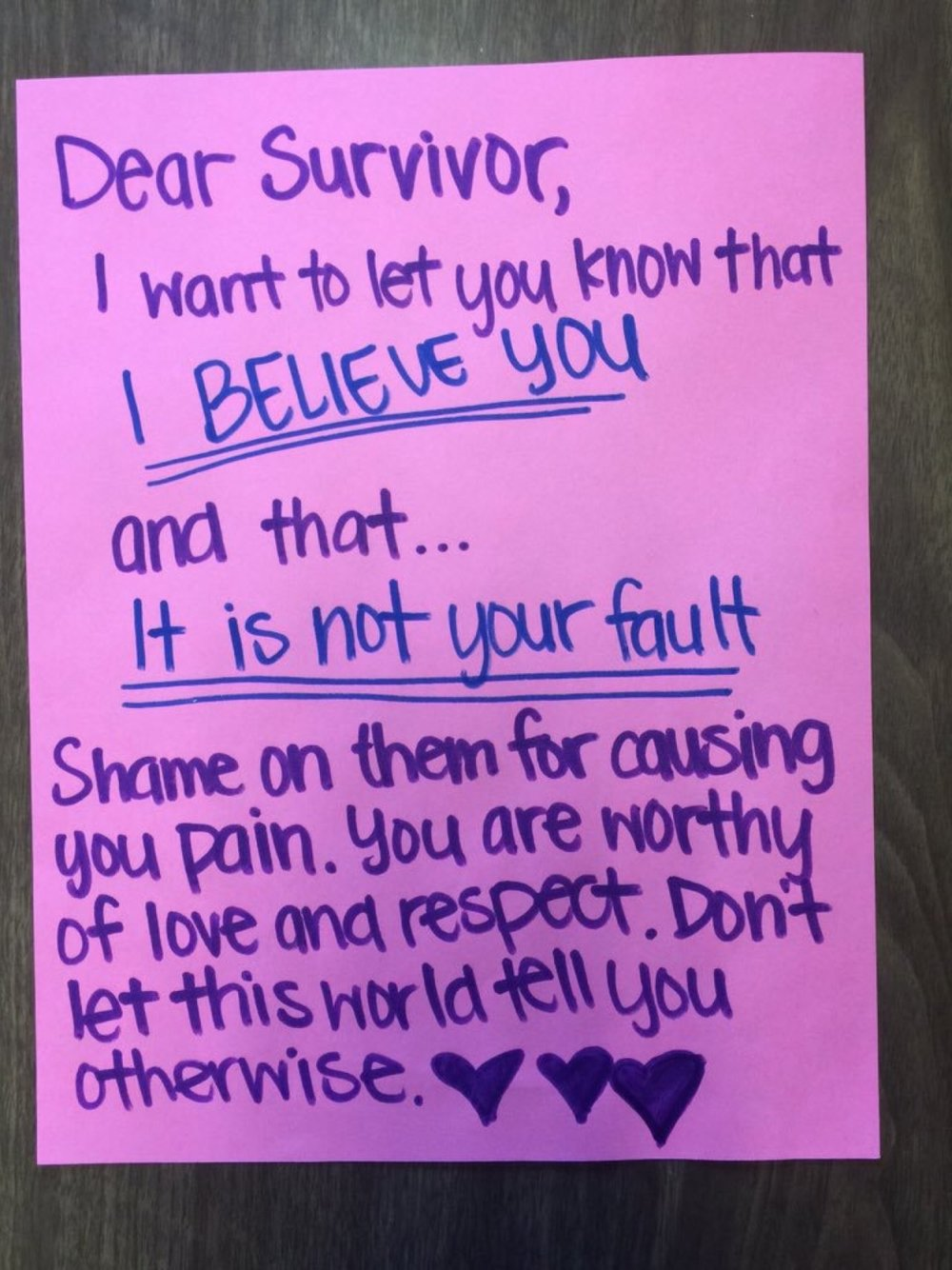 Dear Survivor,  I want to let you know that I BELIEVE YOU and that… It is not your fault  Shame on them for causing you pain. You are worthy of love and respect. Don't let this world tell you otherwise.