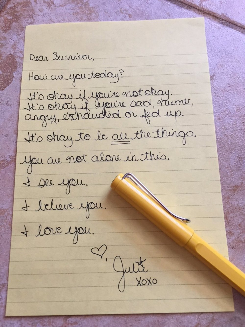 Dear Survivor,  How are you today?  It's okay if you're not okay. It's okay if you're sad, numb, angry, exhausted or fed up.  It's okay to be all the things.  You are not alone in this.  I see you.  I believe you.  I love you.  Love, Julie xoxo