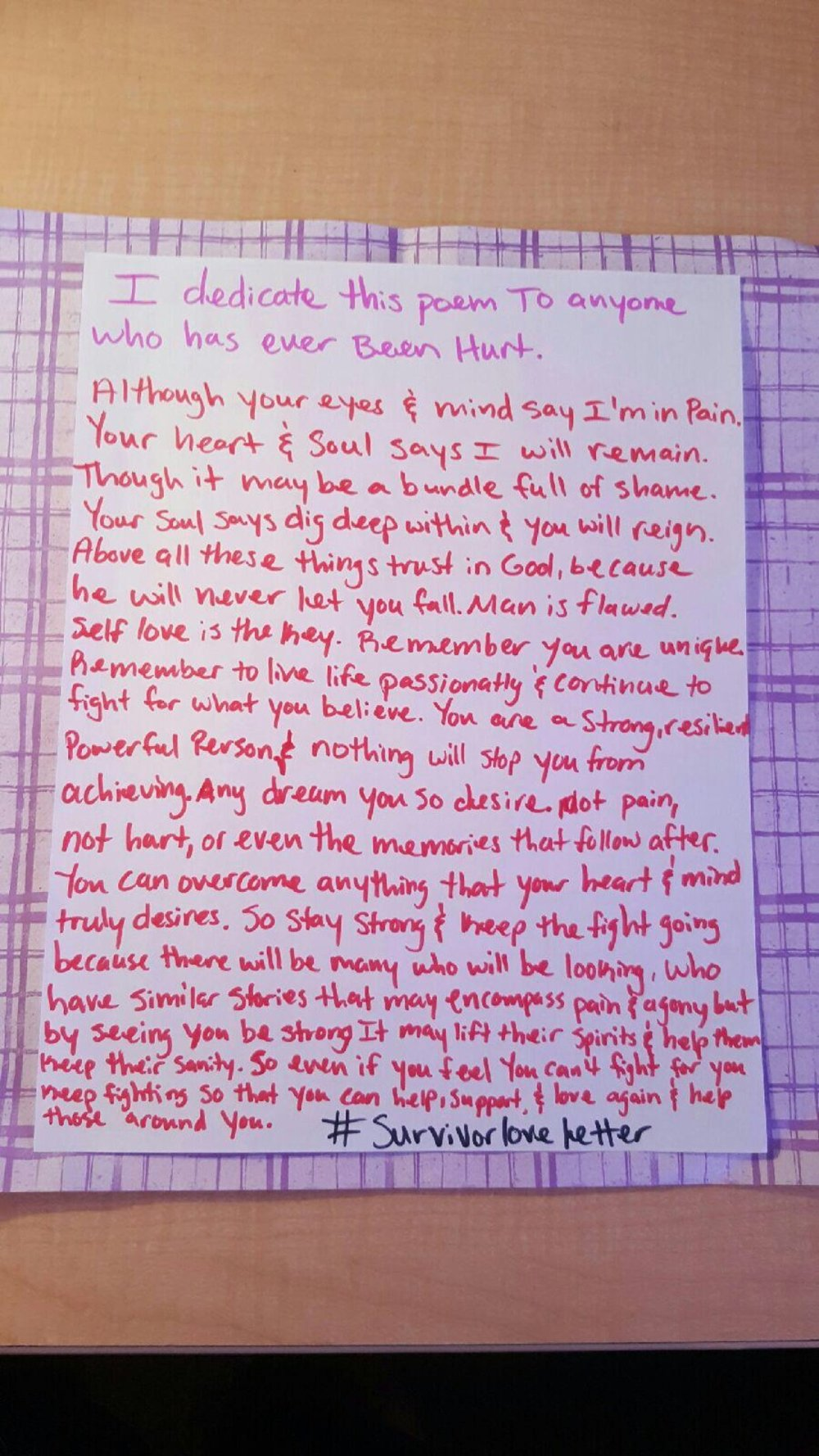 I dedicate this poem to anyone who had ever been hurt.  Although your eyes & mind say I'm in Pain. Your heart & Soul says I will remain. Though it may be a bundle full of shame. Your Soul says dig deep within & you will reign. Above all these things trust in God, because he will never let you fall. Man is flawed. Self love is the key. Remember you are unique. Remember to live life passionately & continue to  fight for what you believe. You are a Strong, resilient Powerful Person & nothing will stop you from  achieving. Any dream you desire. Not pain, not hurt, not even the memories that follow after. You can overcome anything that your heart & mind  truly desires. So stay strong & keep the fight going because there will be many who will be looking, who have similar stories that may encompass pain & agony but by seeing you be strong it may lift their spirits & help them Keep their sanity. So even if you feel you can't fight for you Keep fighting so that you can help, support & love again & help those around you.     #survivorloveletter
