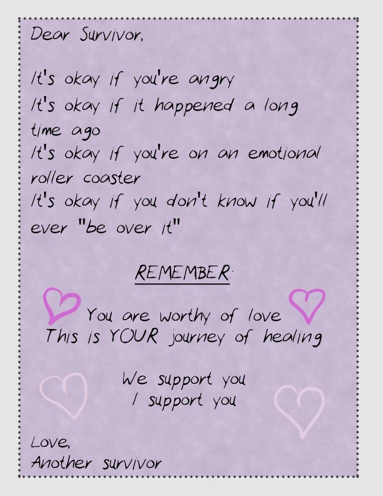 """Dear Survivor,  It's okay if you're angry It's okay if it happened a long time ago It's okay if you're on an emotional roller coaster It's okay if you don't know if you'll ever """"be over it""""  REMEMBER You are worthy of love This is YOUR journey of healing  We support you I support you  Love, Another Survivor"""