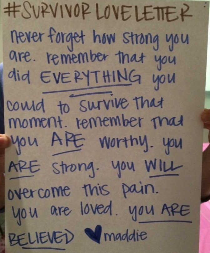 #SURVIVORLOVELETTER  Never forget how strong you are. remember that you did EVERYTHING you could to survive that moment. remember you ARE worthy. You ARE strong. You WILL overcome this pain. You are loved. YOU ARE BELIEVED. Love, Maddie