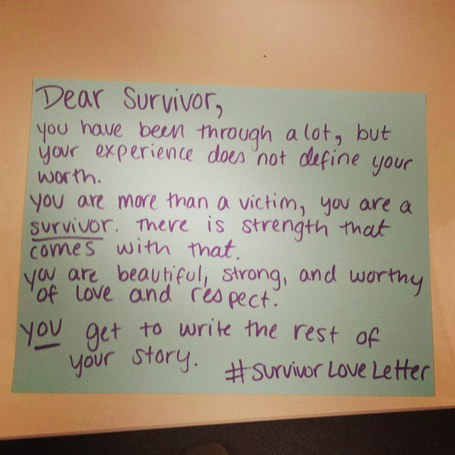 Dear Survivor,  You have been through a lot, but your experience does not define your worth.  You are more than a victim, you are a survivor. There is strength that comes with that.  You are beautiful, strong, and worthy of love and respect. YOU get to write the rest of your story.  #survivorloveletter