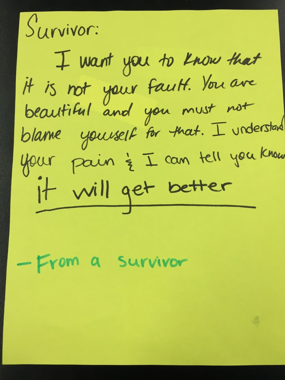 Survivor:   I want you to know that it is not your fault. You are beautiful and you must not blame yourself for that. I understand your pain and I can tell you know it will get better.   -from a survivor