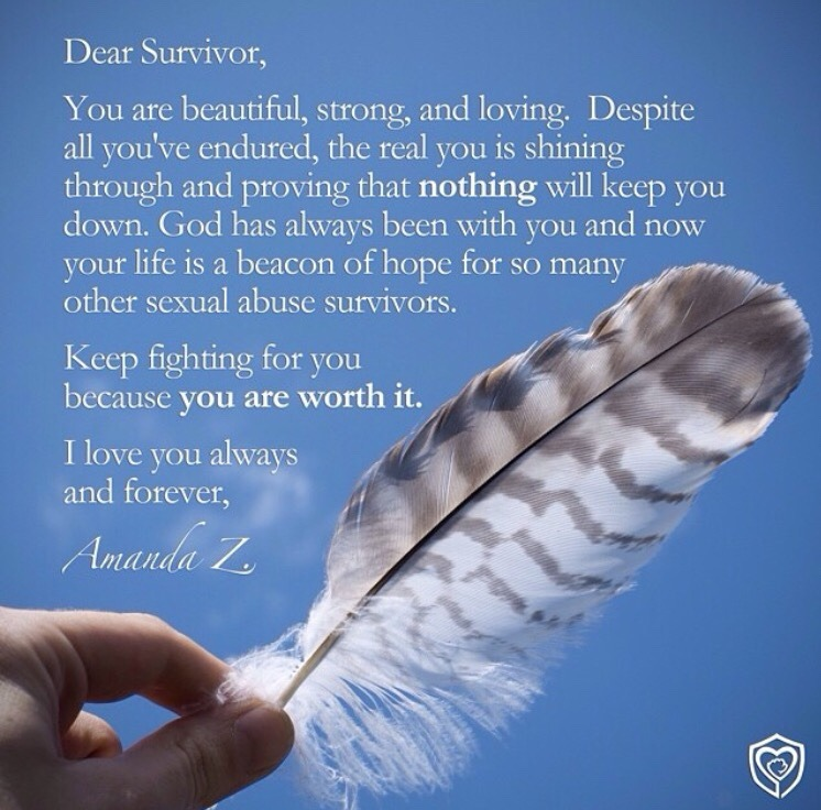 Dear Survivor,  You are beautiful, strong, and loving. Despite all you've endured, the real you is shining through and proving that nothing will keep you down. God has always been with you and now your life is a beacon of hope for so many other sexual abuse survivors.  Keep fighting for you because you are worth it.  I love you always and forever,  Amanda Z.