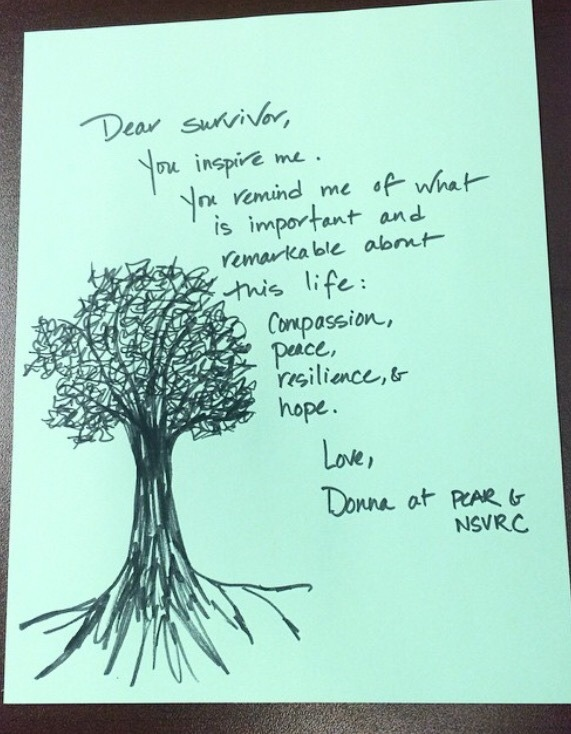 Dear Survivor,  You inspire me. You remind me of what is important and remarkable about this life: Compassion, peace, resilience, & hope.  Love, Donna at PCAR & NSVRC