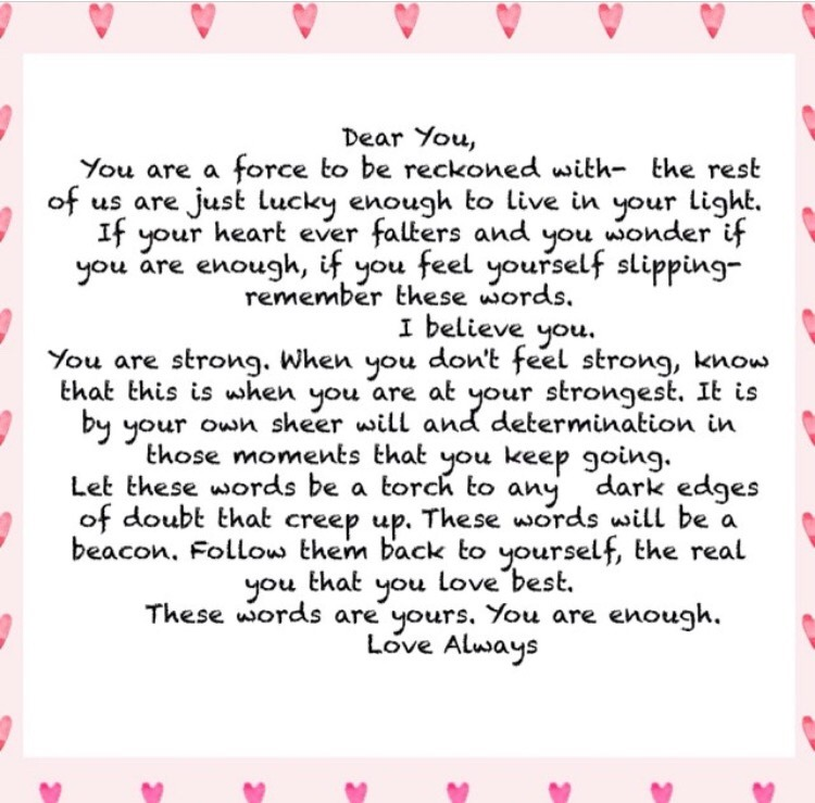 Dear You,  You are a force to be reckoned with- the rest of us are just lucky enough to live in your light. If your heart ever falters and you wonder if you are enough, if you feel yourself slipping- remember these words.  I believe you. You are strong. When you don't feel strong, know that this is when you are at your strongest. It is by your own sheer will and determination in those moments that you keep going. Let those words be a torch to any dark edges of doubt that creep up. These words will be a beacon. Follow them back to yourself, the real you that you love best.  These words are yours. You are enough. Love Always