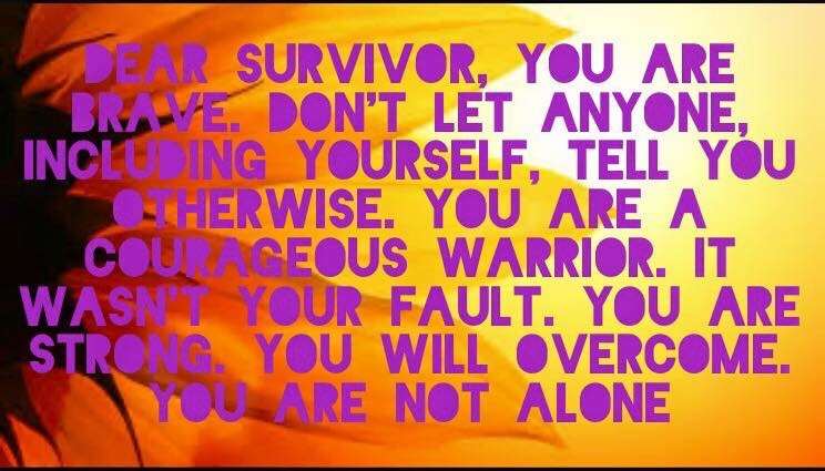 Dear Survivor, You are brave. Don't let anyone, including yourself, tell you otherwise. You are a courageous warrior. It wasn't your fault. You are strong. You will overcome. You are not alone.