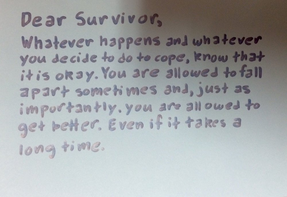 Dear Survivor,  Whatever happens and whatever you decide to do to cope, know that it is okay. You are allowed to fall apart sometimes and, just as importantly, you are allowed to get better. Even if it takes a long time.