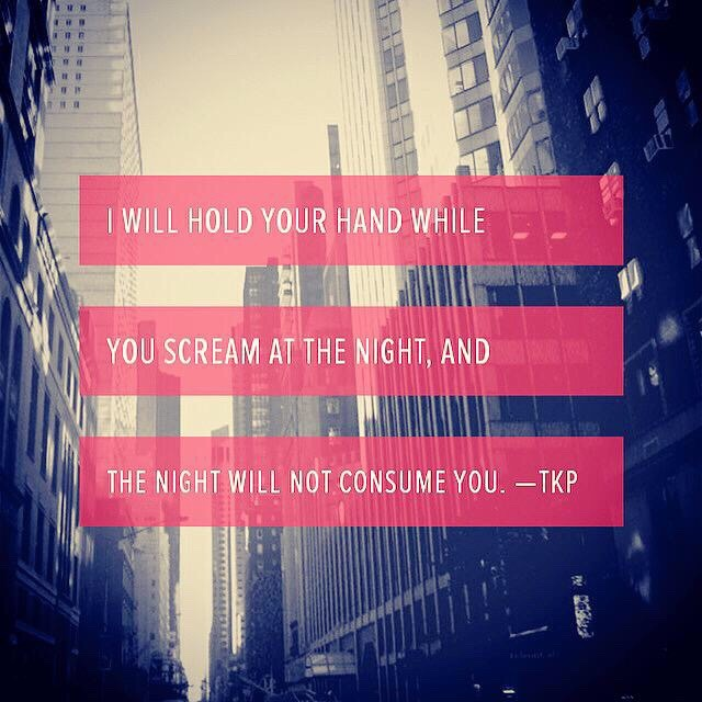 I will hold your hand while  You scream at the night, and  The night will not consume you. -TKP