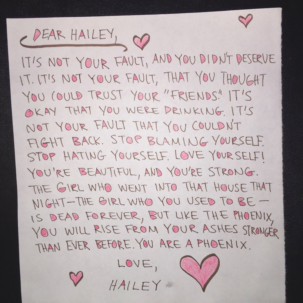 "Dear Hailey,  It's not your fault, and you didn't deserve it. It's not your fault, that you thought you could trust your ""friends."" It's okay that you were drinking. It's not your fault that you couldn't fight back. Stop blaming yourself. Stop hating yourself. Love yourself! You're beautiful, and you're strong. The girl who went into that house that night- the girl who you used to be- is dead forever, but like the phoenix, you will rise from the ashes stronger than ever before. You are a phoenix.  Love, Hailey"