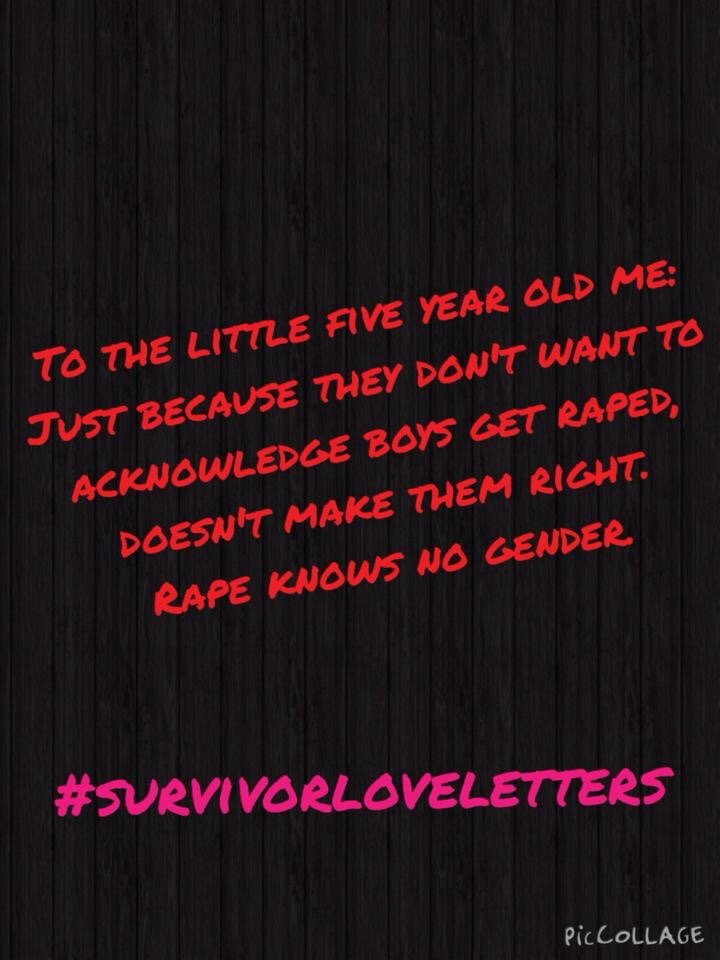 To the little five your old me: Just because they don't want to  Acknowledge boys get raped, Doesn't make them right. Rape knows no gender.  #survivorloveletters