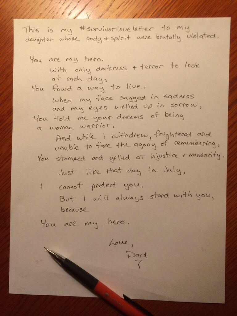 This is my #survivorloveletter to my daughter whose body & spirit were brutally violated.  You are my hero. With only darkness & terror to look at each day, You found a way to live. When my face sagged in sadness and my eyes welled up in sorrow, You told me your dreams of being a woman warrior. And while I withdrew, frightened and  Unable to face the agony of remembering, You stomped and yelled at injustice & mendacity.  Just like that day in July, I cannot protect you.  But I will always stand with you, because You are my hero.  Love, Dad