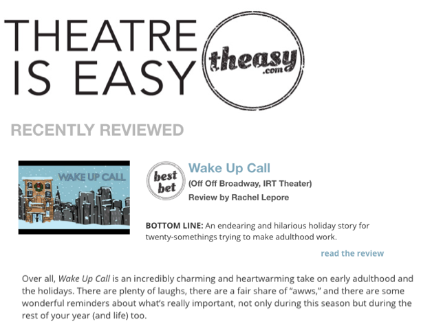 """""""Over all,  Wake Up Call  is an incredibly charming and heartwarming take on early adulthood and the holidays. There are plenty of laughs, there are a fair share of """"awws,"""" and there are some wonderful reminders about what's really important, not only during this season but during the rest of your year (and life) too"""" - Read the full review of Wake Up Call at  TheatreisEasy.com"""