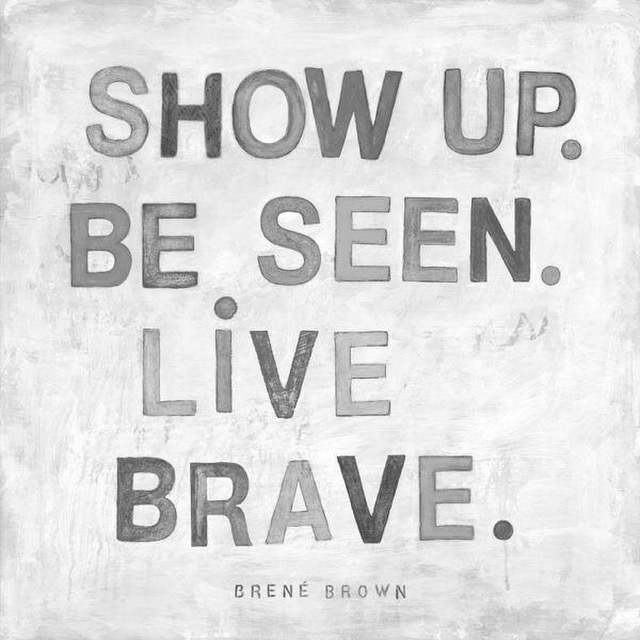 Show up, be seen, live brave.JPG
