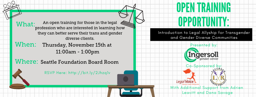 What: An open training for those in the legal profession who are interested in learning how they can better serve their trans and gender diverse clients. When: Thursday, November 15 at 11:00am-1:00pm Where: Seattle Foundation Board Room