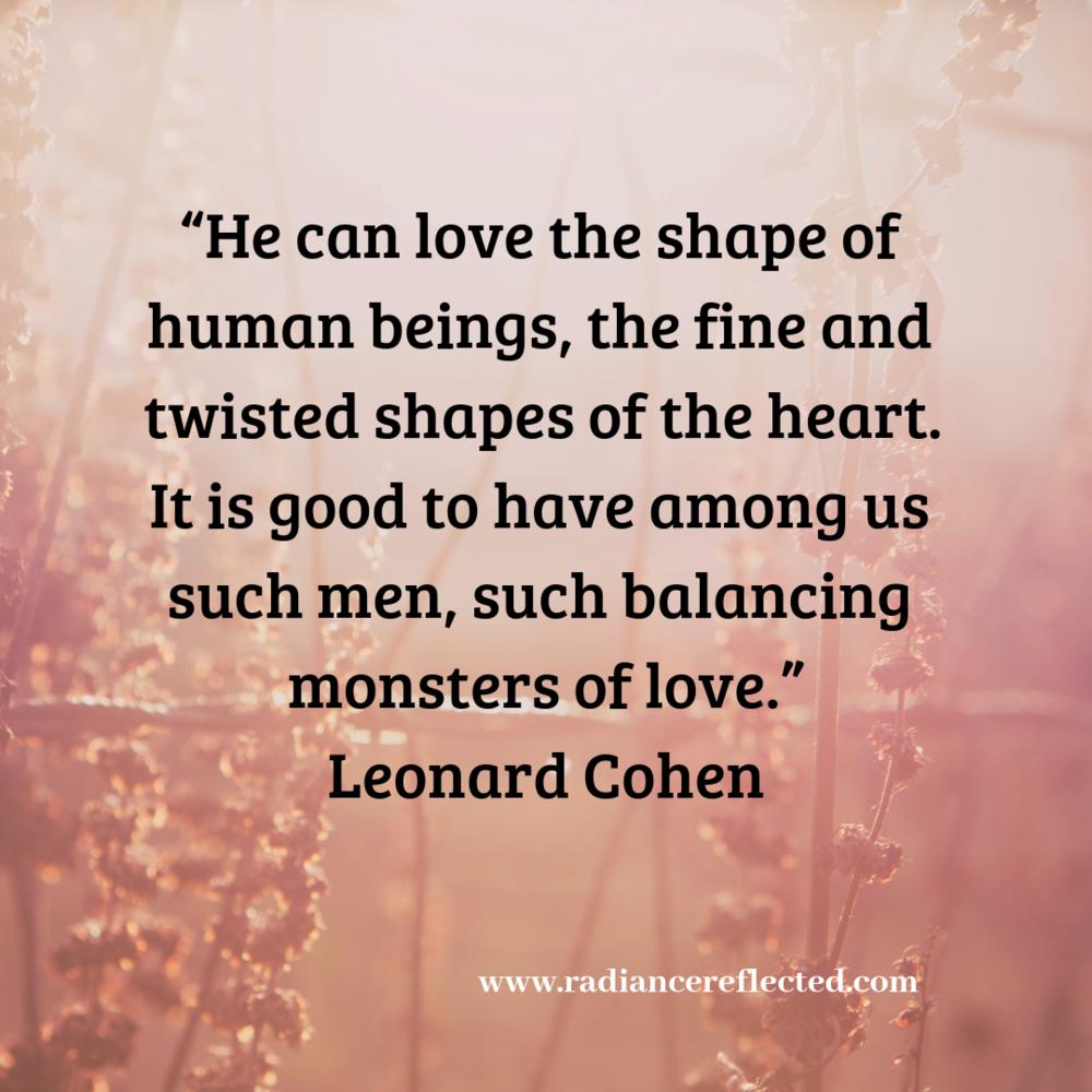 """He can love the shape of human beings, the fine and twisted shapes of the heart. It is good to have among us such men, such balancing monsters of love."" Leonard Cohen.png"