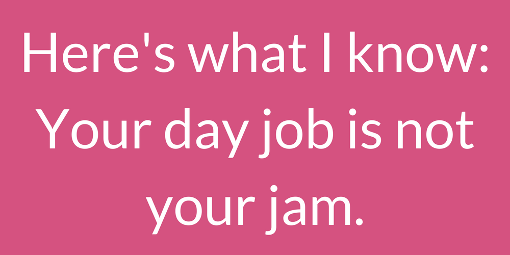 Here's what I know_ Your day job is not your jam. (1).png