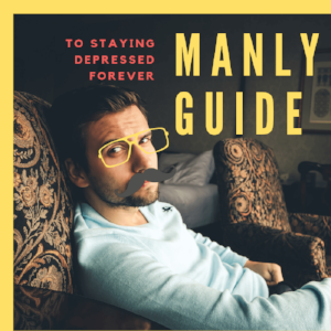 The manly guide to staying depressed for the rest of your life