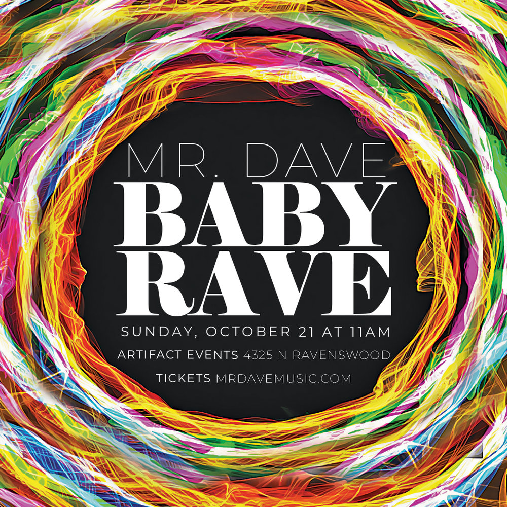 MR. DAVE BABY RAVE  The most epic kid friendly Halloween dance party in Chicago  Get ready for our biggest Baby Rave yet! 90-minutes of live action featuring beats by DJ Matt ROAN, tricks by The Magical Myster AJ and live tunes by Mr. Dave. Antique Taco will be onsite to warm your heart and fill your belly. Get rave ready with Greyboy's bandana art station or take a load off at our chill zone hosted by Buddha Belly Kids Yoga. Complete with countless hi-fives and glow sticks, balloons and adult beverages (cash bar), this action packed show will not disappoint!  >>>  HALLOWEEN AND RAVE GEAR COSTUME CONTEST  <<<   JUST ANNOUNCED   Antique Taco  will be in the house!   NEW  Bandana Art Station   by  Greyboy  ($8) + Chill Zone by  Buddha Belly Kids Yoga    CASH BAR  Mimosa's + Bloody Mary's + Beer and Soda + Juice + Water available for purchase   LOCATION  Artifact Events   ADDRESS  4325 North Ravenswood Ave Chicago, IL 60613  Handicap accessible, parking available across from venue. Standing/dancing room only. Changing table in restroom. Ticket cost is per person - adults and children require tickets (under one year old = FREE).   [Get Tickets Here]    QUESTIONS  Contact Mr. Dave Music at (312) 458-5887 or mrdavemusic1935@gmail.com