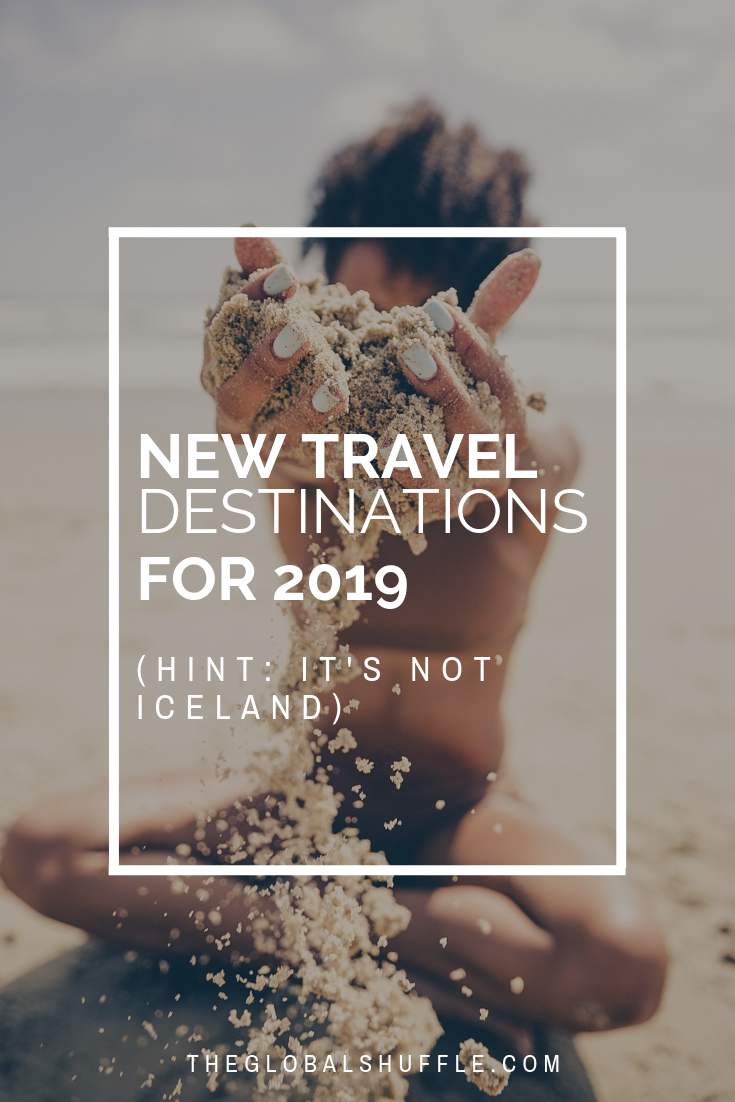 New Travel Destinations in 2019 | The Global Shuffle