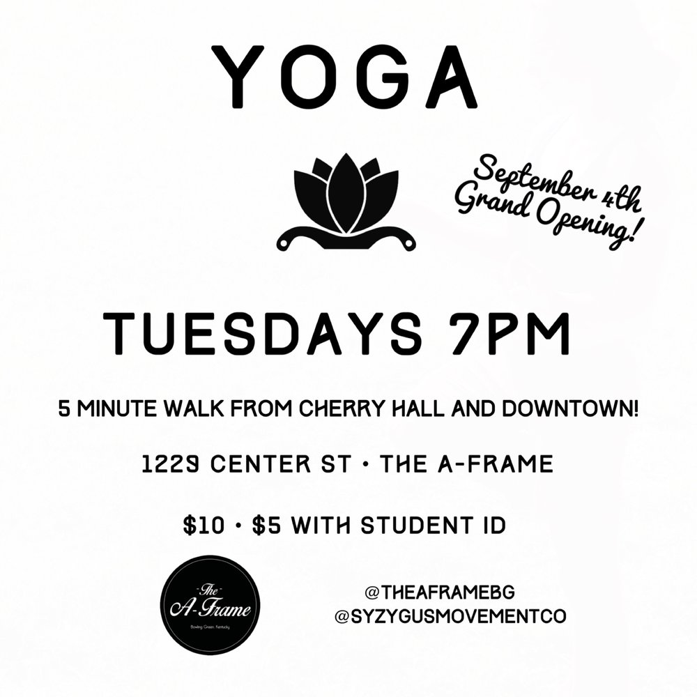 Experience yoga in downtown BG at a beautiful venue! - Syzygus Movement Co and The A-Frame are partnering to offer a new yoga class in downtown Bowling Green! The A-Frame is an art gallery, music venue, and screen printing shop in the heart of downtown Bowling Green-- only a five minute walk from the downtown square AND a five minute walk from WKU's Cherry Hall!Beginners welcome, this power Vinyasa class will feature variations for all levels. Equipment provided, but feel free to bring your own mat! Only $10 per class, or $5 with a student ID! Cash, Card, and PayPal accepted.Class will begin Tuesday, September 4th!PARKING INFORMATION: The A-Frame asks that patrons please park in the lot across the street. Cars parked in the College Graffiti parking lot next door WILL be towed. We appreciate your understanding!