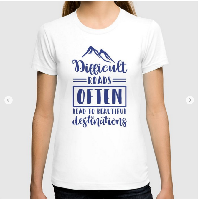 Difficult Roads Often Lead To Beautiful Destinations T-shirt by Quote Girl on Society6