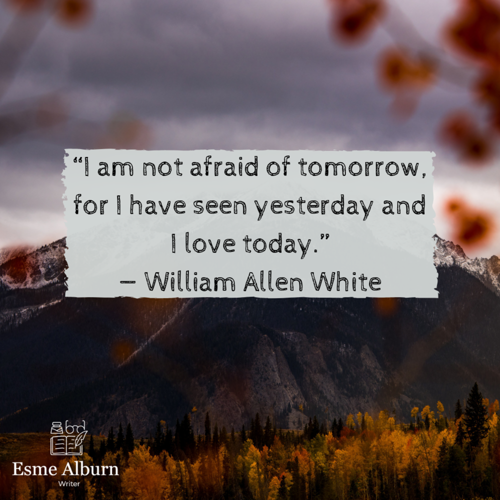"""I am not afraid of tomorrow, for I have seen yesterday and I love today.""— William Allen White.png"