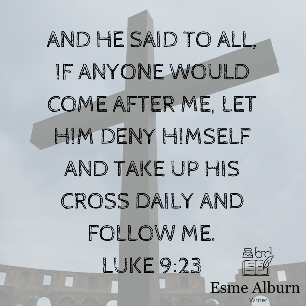 "And he said to all, ""If anyone would come after me, let him deny himself and take up his cross daily and follow me.Luke 9_23.png"
