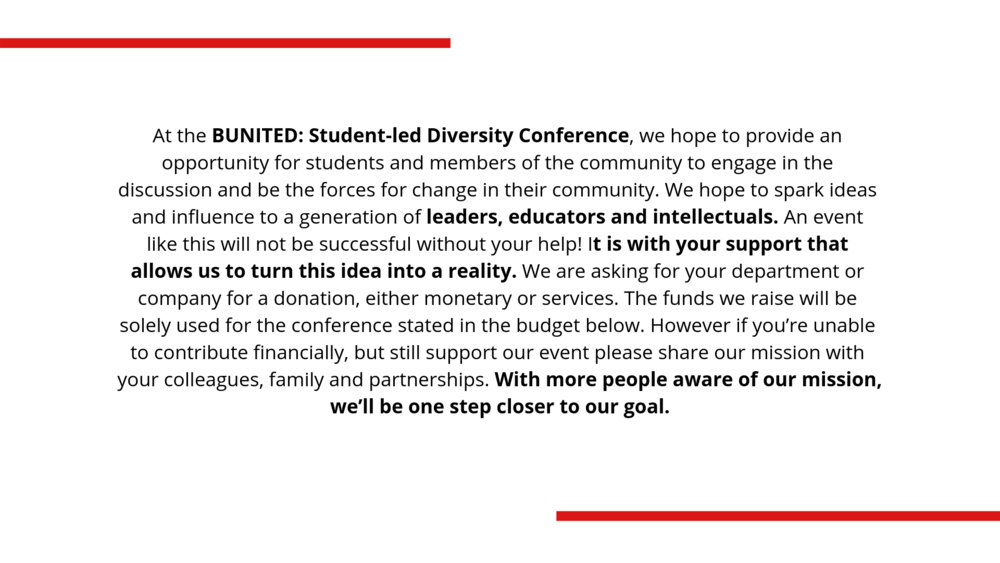 At the BUNITED Student-led Diversity Conference, we hope to provide an opportunity for students and members of the community to engage in the discussion and be the forces for change in their community. We hope to spa.png