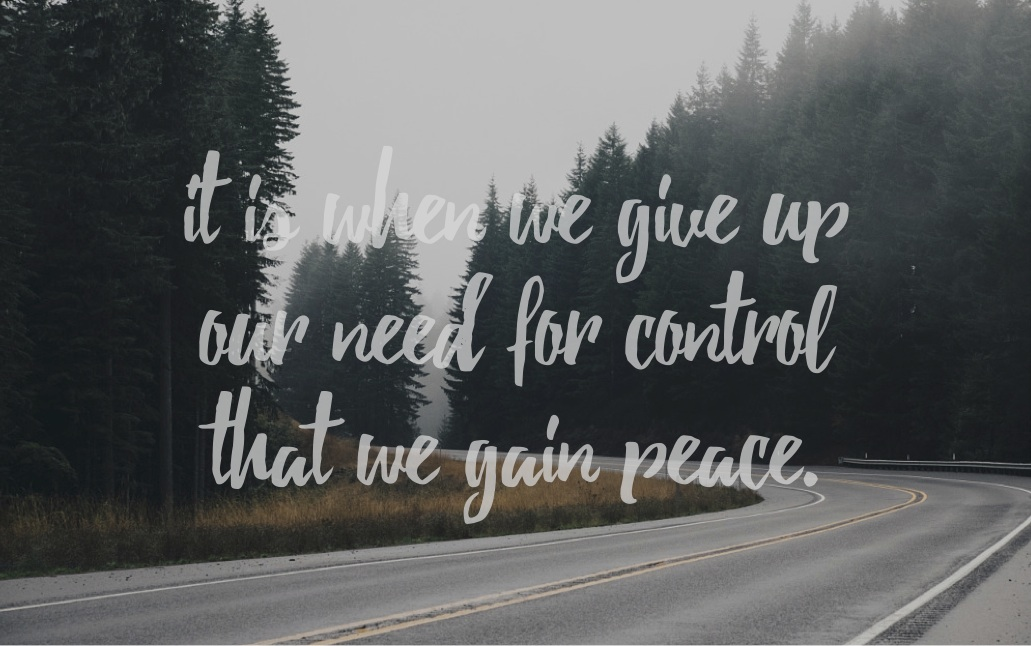 it is when we give up our need for control that we gain peace.