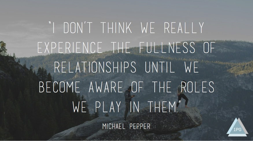 """I don't think we really experience the fullness of relationships until we become aware of the roles we play in them."""