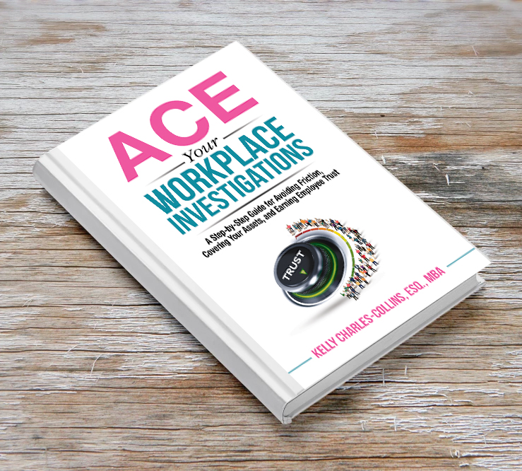ACE YOUR WORKPLACE INVESTIGATIONS  A Step-by-Step Guide for Avoiding Friction, Covering Your Assets, and Earning Employee Trust