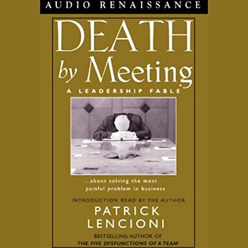 Death By Meeting:A Leadership Fable about Solving the Most Painful Problem in Business