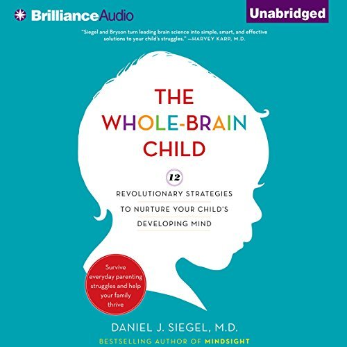 The Whole-Brain Child:12 Revolutionary Strategies to Nurture Your Child's Developing Mind, Survive Everyday Parenting Struggles, and Help Your Family Thrive