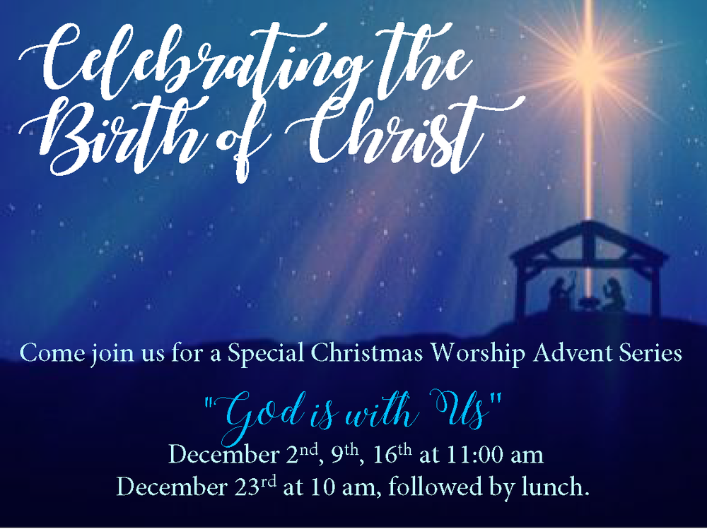 Please join us for our Christmas Worship Advent Series  - December 9th, 16th @ 11 am  - December 23rd @ 10 am, followed by lunch