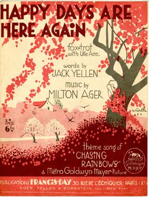 "Altogether, shout it now, There's no one who can doubt it now, So let's tell the world about it now, Happy days are here again. Your cares and troubles are gone, There'll be no more from now on, from now on!"" - — Happy Days Are Here Again by Jack Yellen & Milton Alger"