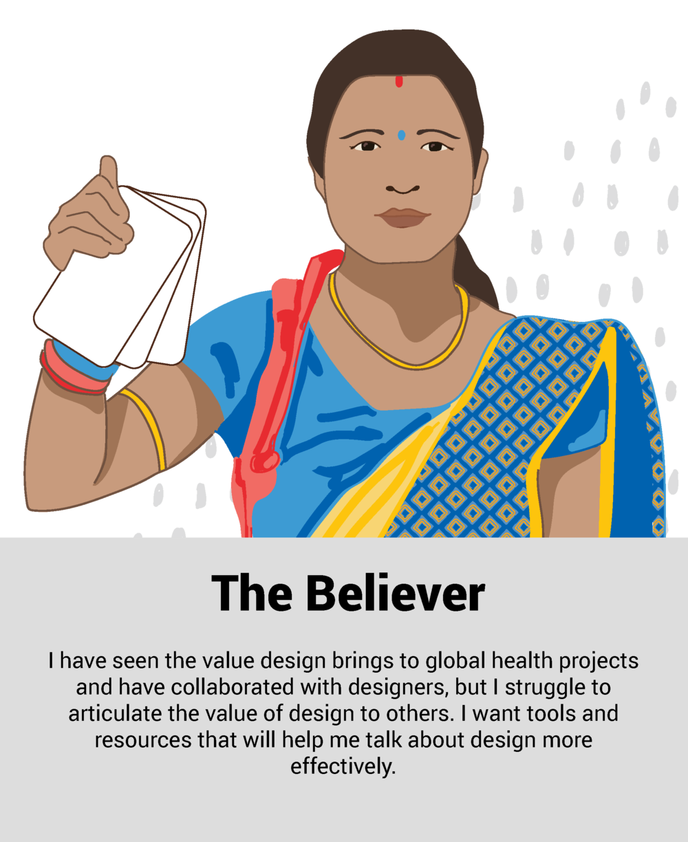"""""""I have seen the value design brings to global health projects and have collaborated with designers, but I struggle to articulate the value of design to others. I want tools and resources that will help me talk about design more effectively""""."""