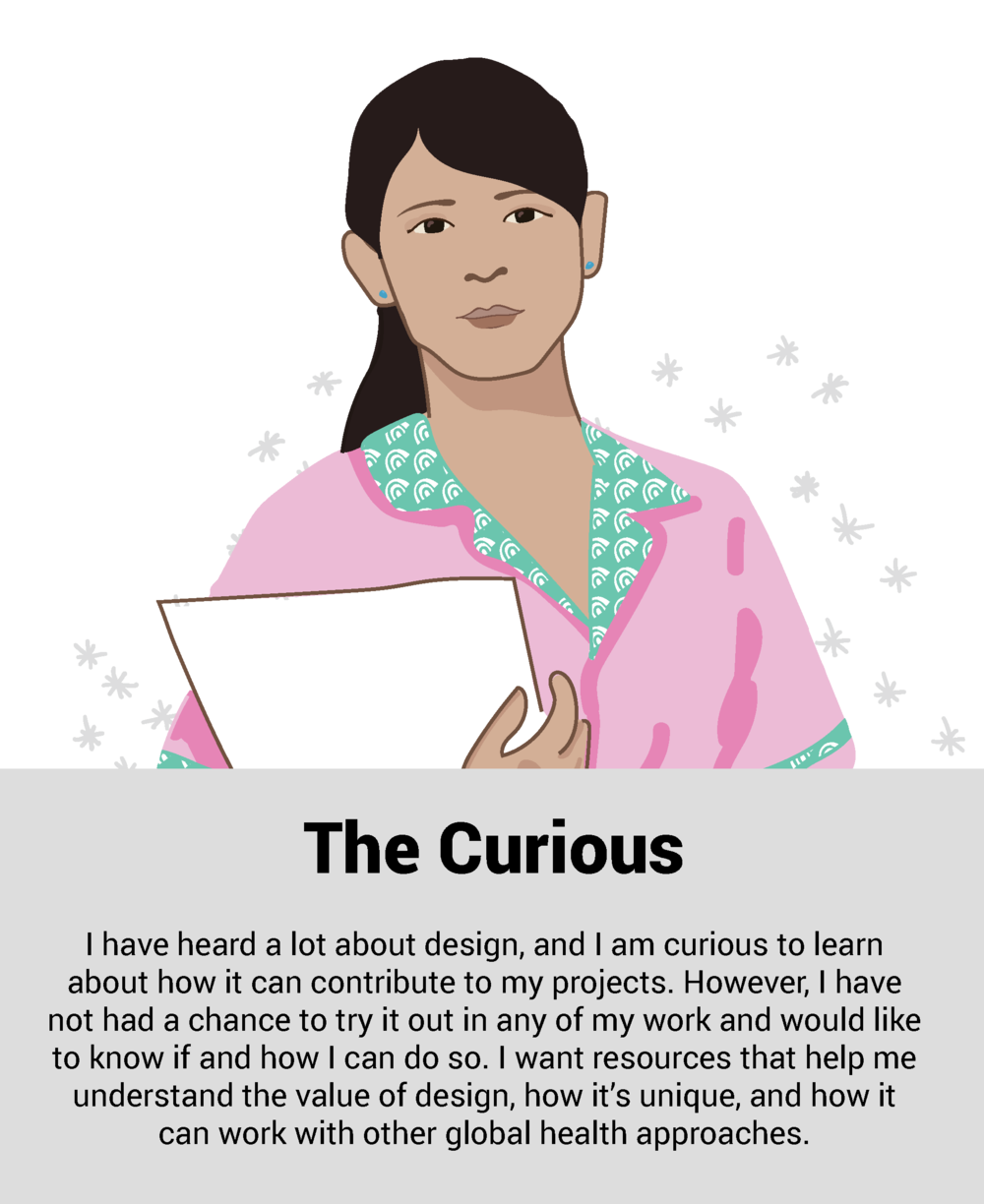 """'I have heard a lot about design, and I am curious to learn about how it can contribute to my projects. However, I have not had a chance to try it out in any of my work and would like to know if and how I can do so. I want resources that help me understand the value of design, how it's unique, and how it can work with other global health approaches""""."""