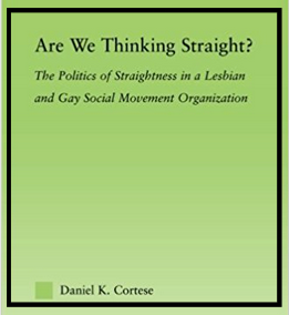 In my book,   Are We Thinking Straight?   (Published by Routledge in 2006), I analyzed organizational records and completed thirty in-depth interviews with members of the LGBT organization Straight and Gay Alliance (SAGA, a pseudonym) in five regions in the United States to uncover the ways in which activists deploy straight identities differently in geographic locations to achieve specific movement goals.